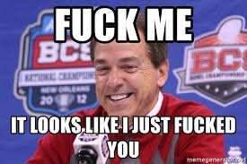 Fuck Me Meme - fuck me it looks like i just fucked you nick saban laughing