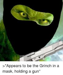 Grinch Memes - appears to be the grinch in a mask holding a gun the grinch meme