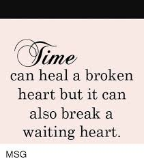 Heart Break Memes - ame can heal a broken heart but it can also break a waiting heart