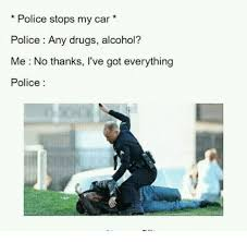 Any Drugs Or Alcohol Meme - police stops my car police any drugs alcohol me no thanks i ve got