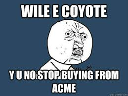 Wile E Coyote Meme - wile e coyote y u no stop buying from acme quickmeme