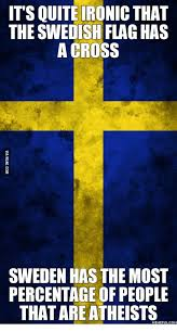 Swedish Meme - its quiteironic that the swedish flag has across sweden has the most