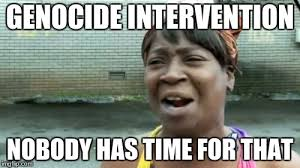 Intervention Meme - genocide intervention nobody has time for that meme