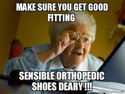I Make Shoes Meme - make sure you get good fitting sensible orthopedic shoes deary