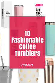 Best Stainless Steel Travel Mug by Ten Fashionable Coffee Tumblers That Youll Fall In Love With