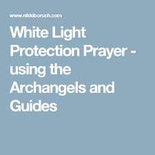 white light protection prayer white light protection prayer using the archangels and guides