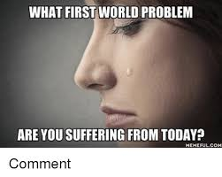First World Memes - what first world problem are you suffering from today memeful com