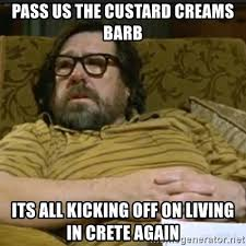 Crete Meme - pass us the custard creams barb its all kicking off on living in