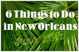 6 things to do in new orleans in june 2017