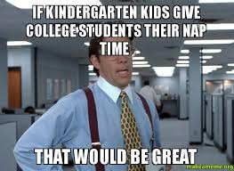College Kid Meme - if kindergarten kids give college students their nap time that would