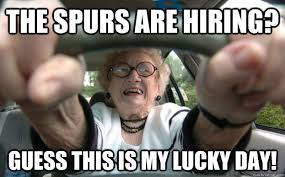 Spurs Meme - the spurs are hiring guess this is my lucky day old people