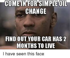 Change Meme - come in for simple oil change find out your car has 2 months to live
