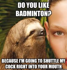 Badminton Meme - do you like badminton because i m going to shuttle my cock right