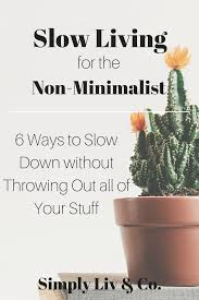 6 Ways To Find More Slow Living For The Non Minimalist 6 Ways To Slow Down Without