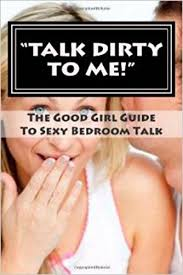 sexy bedroom talk talk dirty to me a good girl guide to sexy bedroom talk kindle