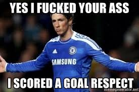 Fernando Torres Meme - yes i fucked your ass i scored a goal respect fernando torres 9