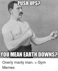 Manly Man Memes - push ups you mean earth downs quick meme com overly manly man