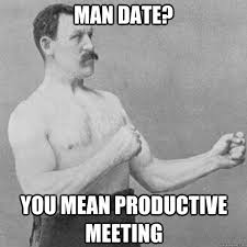 Man Date Meme - man date you mean productive meeting overly manly man quickmeme