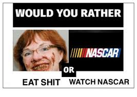 Eat Shit Meme - would you rather llll nascar or eat shit watch nascar nascar meme