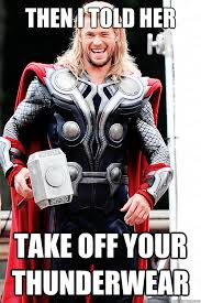 Funny Thor Memes - then i told her take off your thunderwear sleazy thor quickmeme
