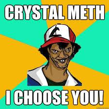 Crystal Meth Meme - crystal meth i choose you ash pedreiro quickmeme