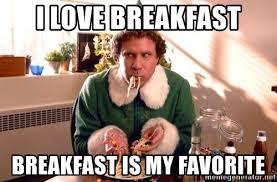 Breakfast Meme - i love breakfast breakfast is my favorite buddy the elf ram meme