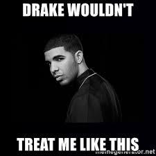 Drake Meme Generator - drake wouldn t treat me like this drake meme generator