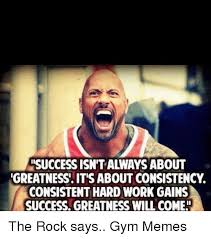 The Rock Gym Memes - osuccess isn t always about greatness it s about consistency