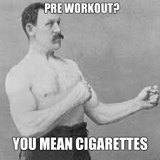Preworkout Meme - pre workout you mean cigarettes overly manly man humor memes