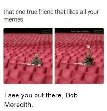 True Friend Meme - that one true friend that likes all your memes dark savage mannes i