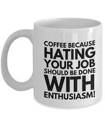 funny coffee mug coffee because hating your job should be done with funny coffee mugs
