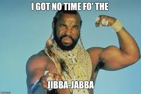 no time fo jibba jabba imgflip