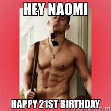 21 Birthday Meme - hey naomi happy 21st birthday channing tatum meme generator