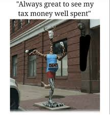 Tax Money Meme - always great to see my tax money well spent money meme on