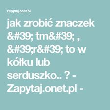 Challenge Zapytaj Jak Zrobić Znaczek Tm R To W Kółku Lub Serduszko