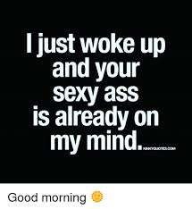 Your Sexy Memes - l just woke up and your sexy ass is already orn my mind good