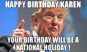 Holiday Meme - happy birthday karen your birthday will be a national holiday meme