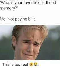 Paying Bills Meme - what s your favorite childhood memory me not paying bills this is