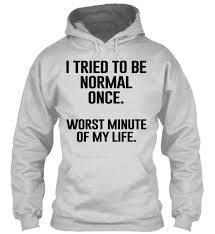 i tried to be normal once sarcasm tee hoodie clothes and