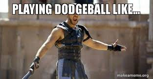 Dodgeball Meme - playing dodgeball like gladiator are you not entertained