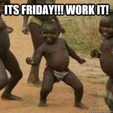 Friday Work Meme - its friday work it its friday niggas quickmeme
