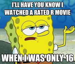 R Rated Memes - i ll have you know i watched a rated r movie when i was only 16