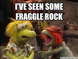 Fraggle Rock Meme - ve seen some fraggle rock