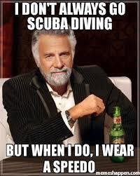 Speedo Meme - i don t always go scuba diving but when i do i wear a speedo meme