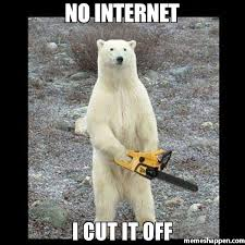No Internet Meme - no internet i cut it off meme chainsaw bear 50995 memeshappen