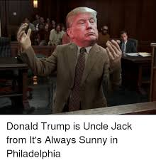 Always Meme - q4 donald trump is uncle jack from it s always sunny in