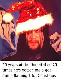 Undertaker Meme - 25 years of the undertaker 25 times he s gotten me a god damn