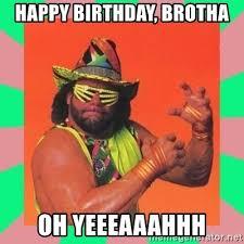 Yeeeaaahhh Meme - happy birthday brotha oh yeeeaaahhh macho man says meme generator