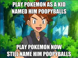 Pokemon Kid Meme - play pokemon as a kid named him poopyballs play pokemon now still