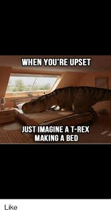 T Rex Bed Meme - when you re upset just imagine a t rex making a bed like meme on me me